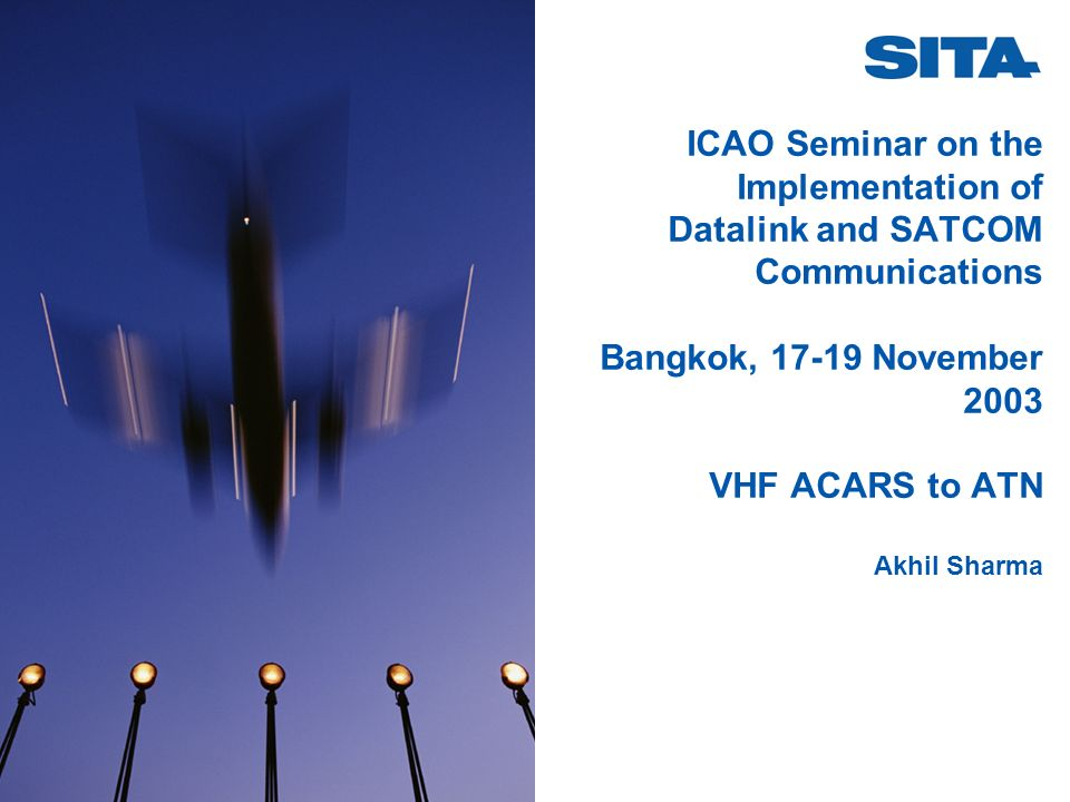 ICAO Seminar on the Implementation of Datalink and SATCOM Communications Bangkok, 17-19 November 2003 VHF ACARS to ATN Akhil Sharma