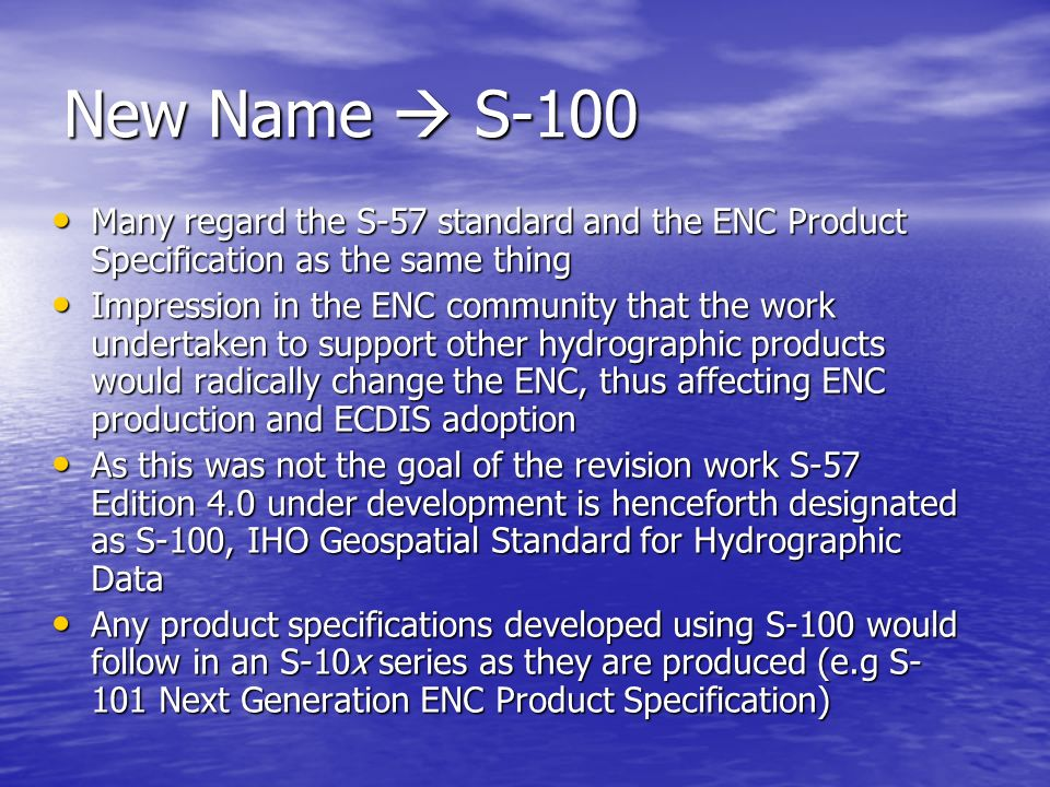 New Name  S-100 Many regard the S-57 standard and the ENC Product Specification as the same thing.