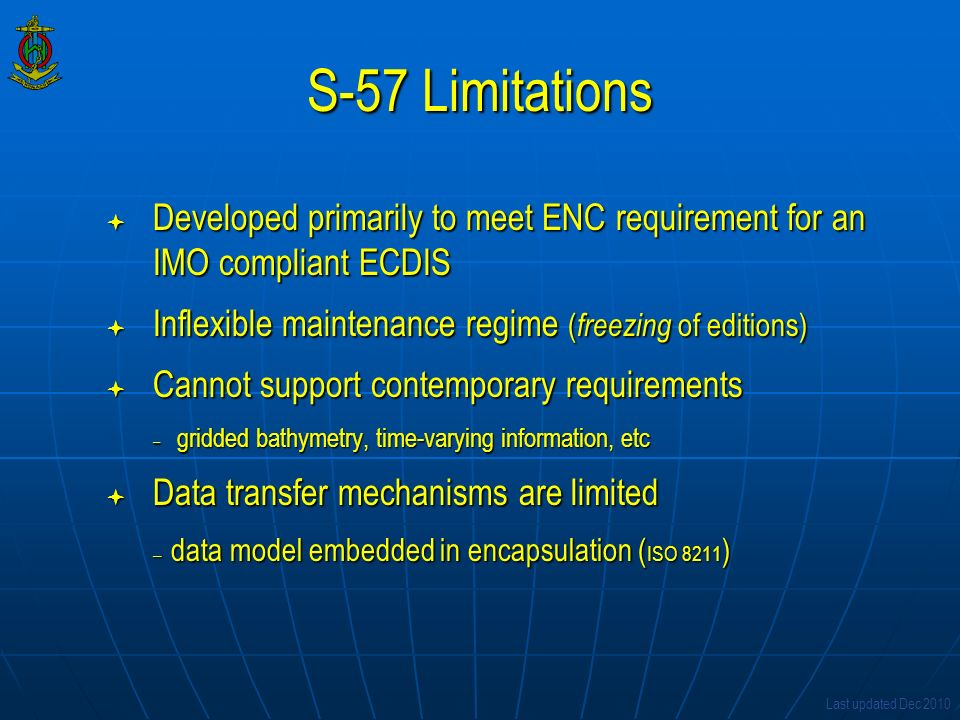 S-57 Limitations Developed primarily to meet ENC requirement for an IMO compliant ECDIS. Inflexible maintenance regime (freezing of editions)
