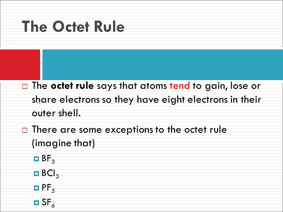 The Octet Rule The octet rule says that atoms tend to gain, lose or share electrons so they have eight electrons in their outer shell.