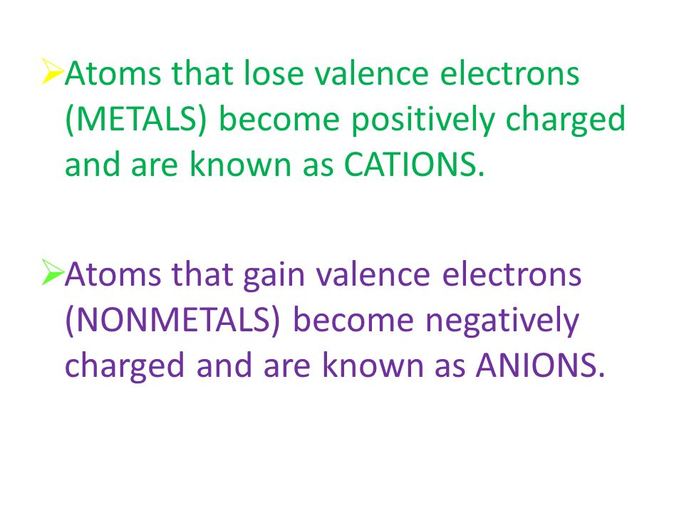 Atoms that lose valence electrons (METALS) become positively charged and are known as CATIONS.