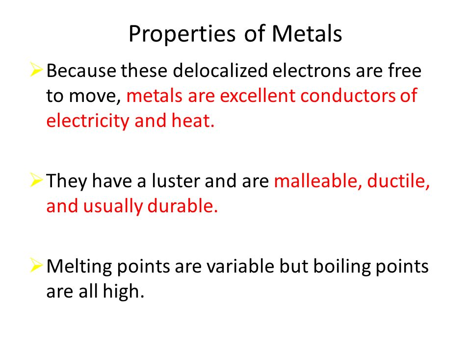 Properties of Metals Because these delocalized electrons are free to move, metals are excellent conductors of electricity and heat.