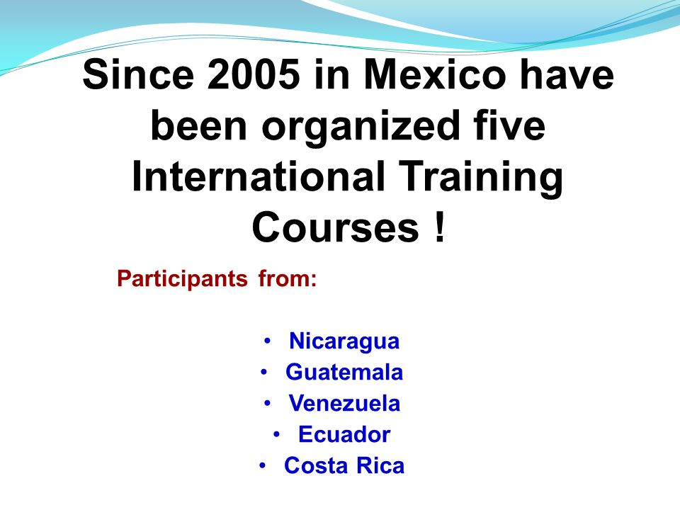 Since 2005 in Mexico have been organized five International Training Courses !