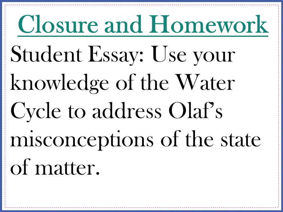 Examples Of Essays For High School  Closure And Homework Student Essay Use Your Knowledge Of The Water Cycle  To Address Olafs Misconceptions Of The State Of Matter Synthesis Essay Prompt also Essay On High School Dropouts Nbi August  Create A Picture That Shows The Following About  College Essay Papers