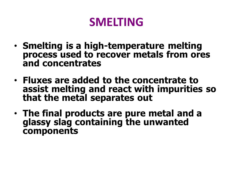 SMELTING Smelting is a high-temperature melting process used to recover metals from ores and concentrates.