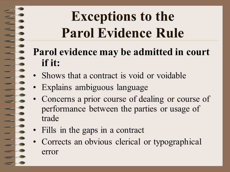 parol evidence rule • prior communications - the parol evidence rule primarily serves to exclude any evidence of prior negotiations (either before or contemporaneous with the signing of the contract) that has the effect of.