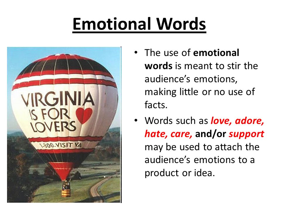Emotional Words The use of emotional words is meant to stir the audience's emotions, making little or no use of facts.