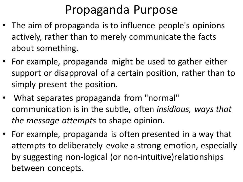 Propaganda Purpose The aim of propaganda is to influence people s opinions actively, rather than to merely communicate the facts about something.