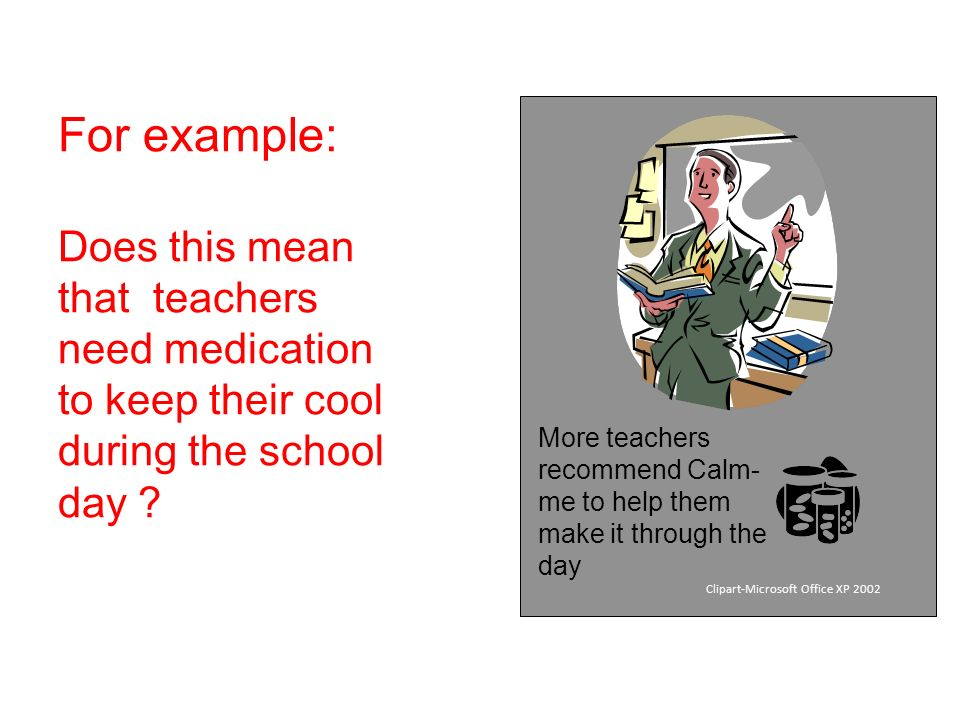 For example: Does this mean that teachers need medication to keep their cool during the school day