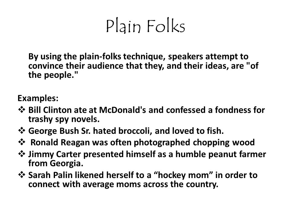 Plain Folks By using the plain-folks technique, speakers attempt to convince their audience that they, and their ideas, are of the people.