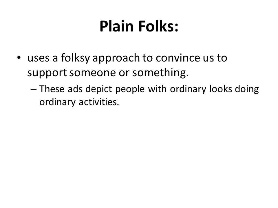 Plain Folks: uses a folksy approach to convince us to support someone or something.