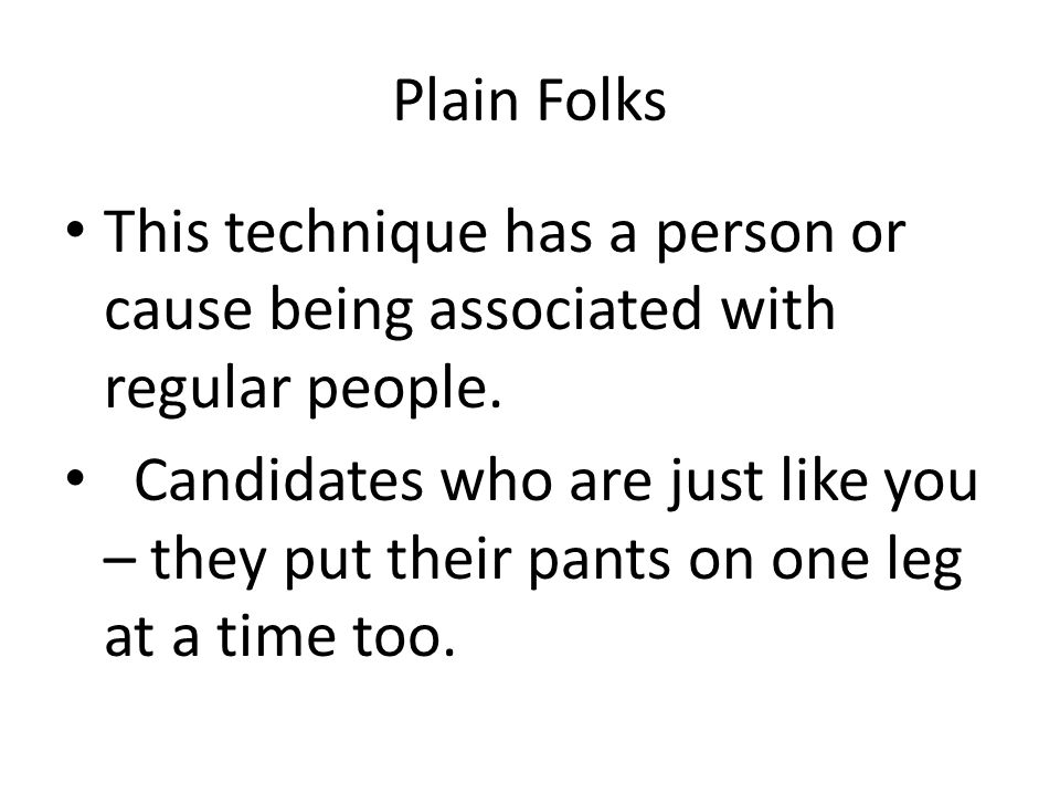 Plain Folks This technique has a person or cause being associated with regular people.