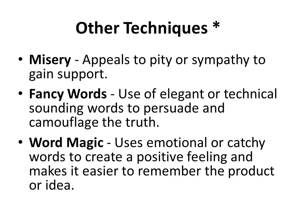 Other Techniques * Misery - Appeals to pity or sympathy to gain support.