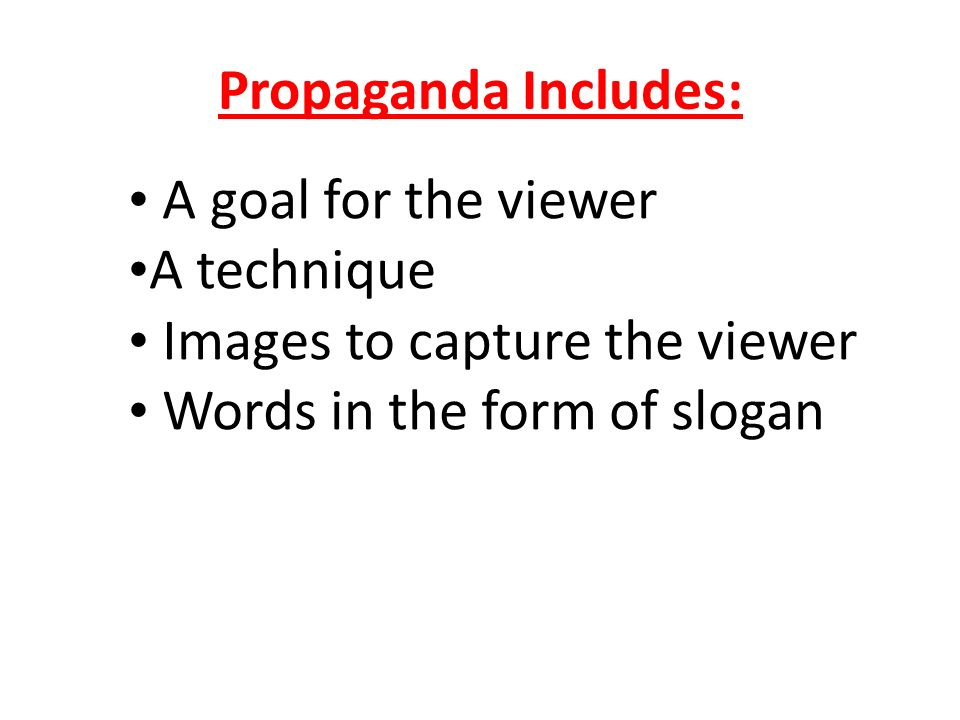Propaganda Includes: A goal for the viewer. A technique.