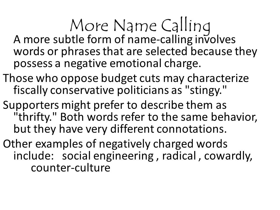More Name Calling A more subtle form of name-calling involves words or phrases that are selected because they possess a negative emotional charge.
