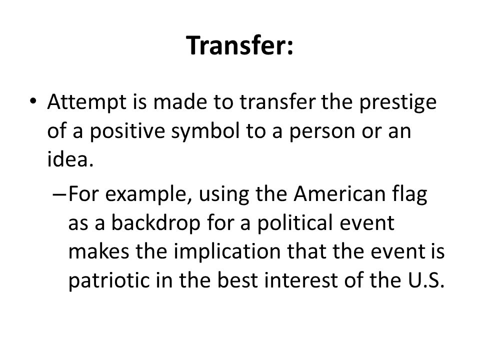 Transfer: Attempt is made to transfer the prestige of a positive symbol to a person or an idea.
