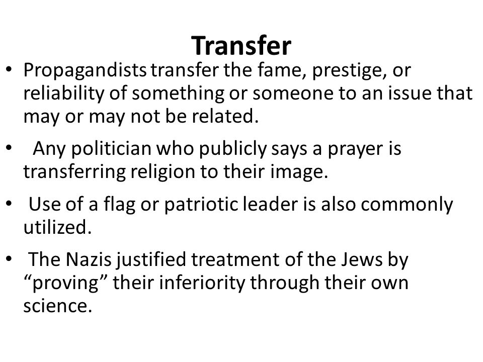 Transfer Propagandists transfer the fame, prestige, or reliability of something or someone to an issue that may or may not be related.