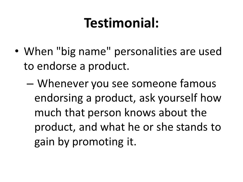 Testimonial: When big name personalities are used to endorse a product.