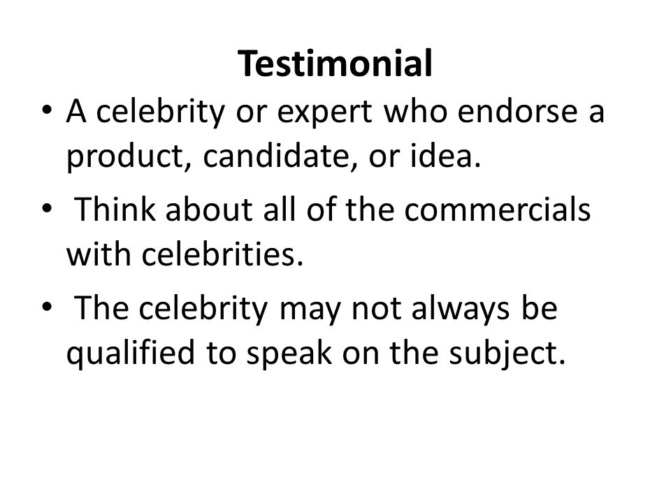 Testimonial A celebrity or expert who endorse a product, candidate, or idea. Think about all of the commercials with celebrities.
