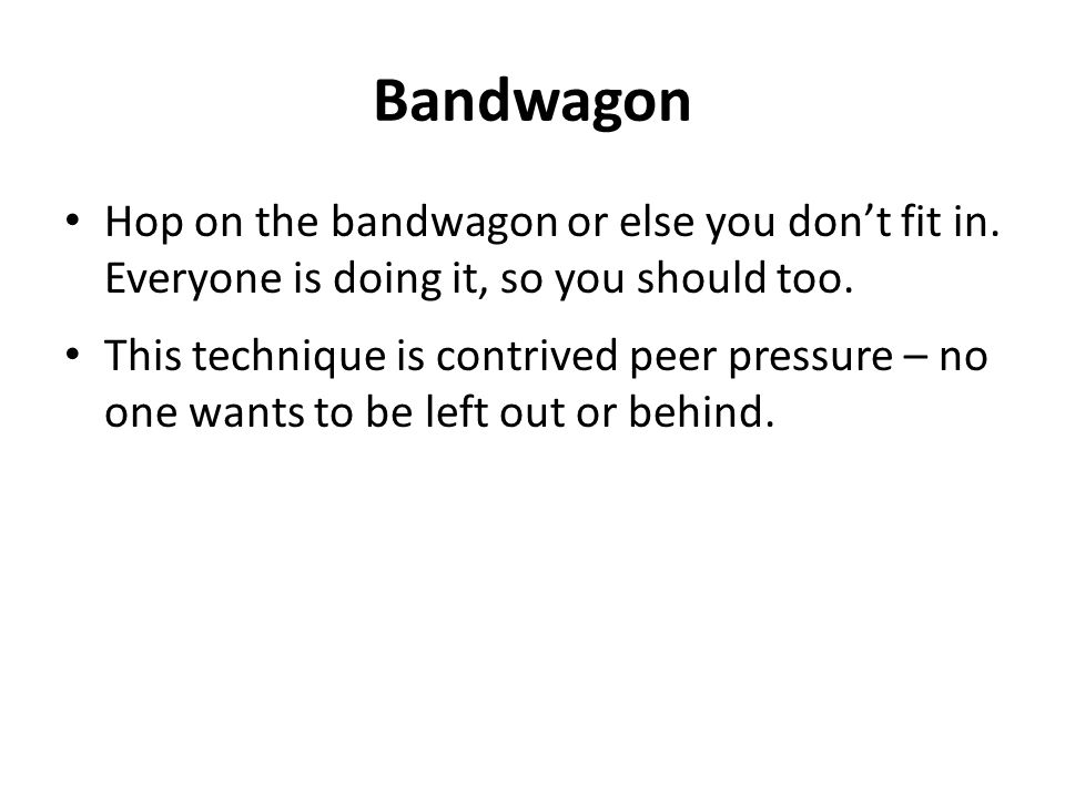 Bandwagon Hop on the bandwagon or else you don't fit in. Everyone is doing it, so you should too.