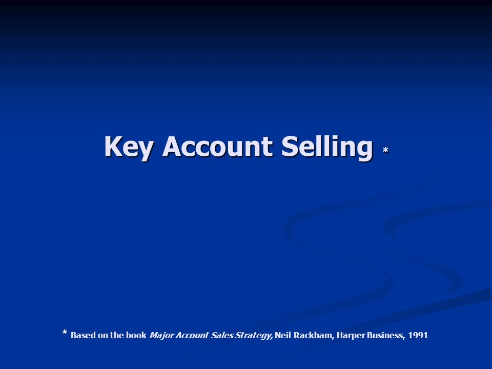 Key Account Selling * * Based on the book Major Account Sales Strategy, Neil Rackham, Harper Business, 1991.