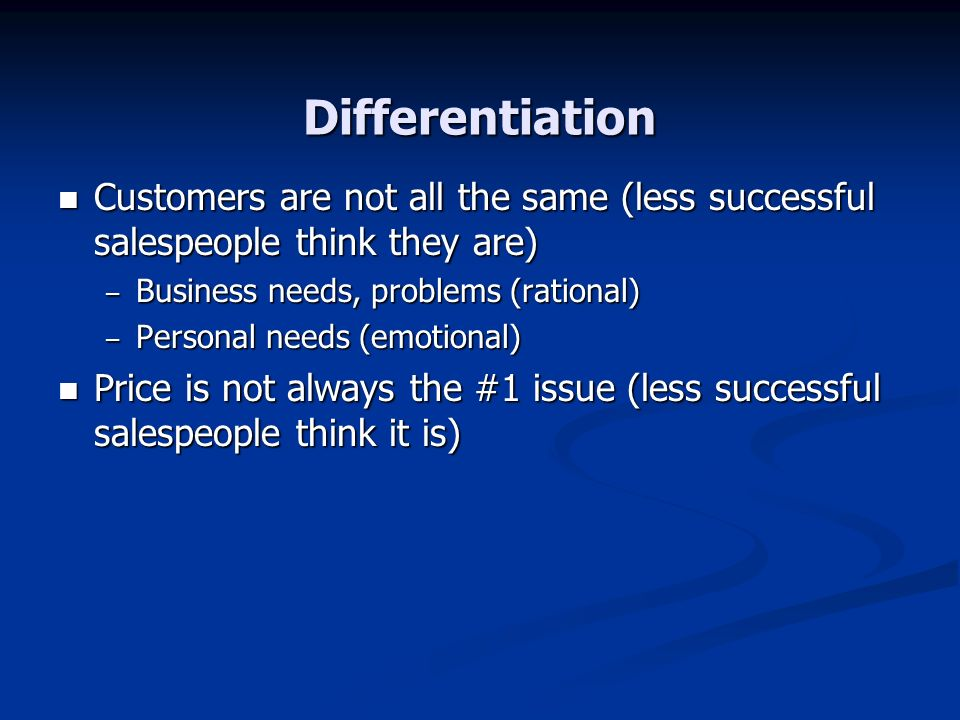 Differentiation Customers are not all the same (less successful salespeople think they are) Business needs, problems (rational)
