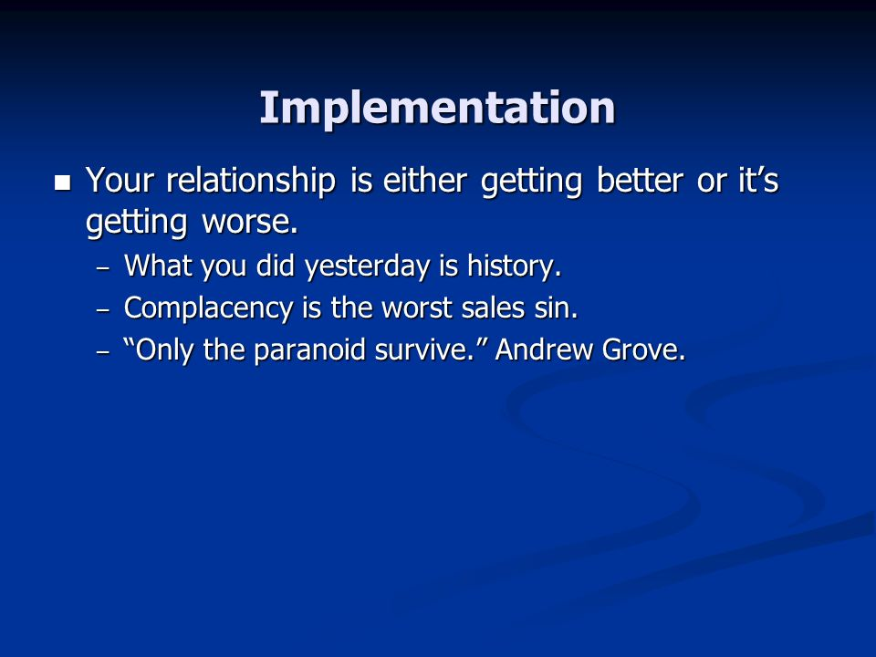Implementation Your relationship is either getting better or it's getting worse. What you did yesterday is history.