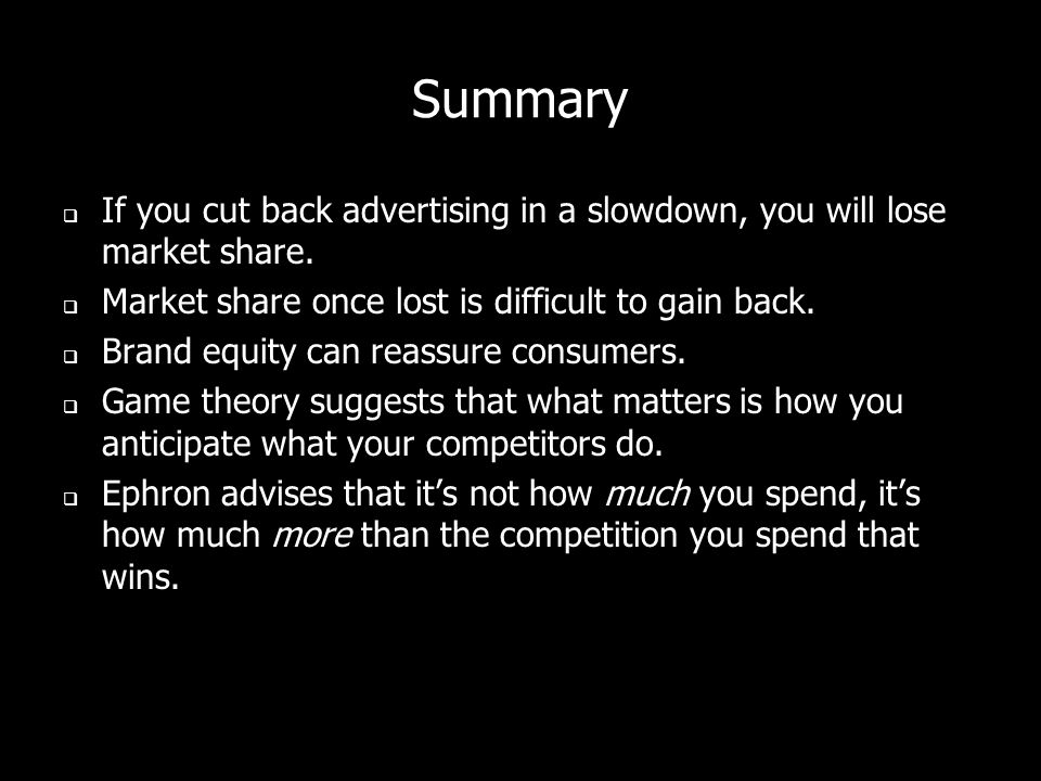Summary If you cut back advertising in a slowdown, you will lose market share. Market share once lost is difficult to gain back.