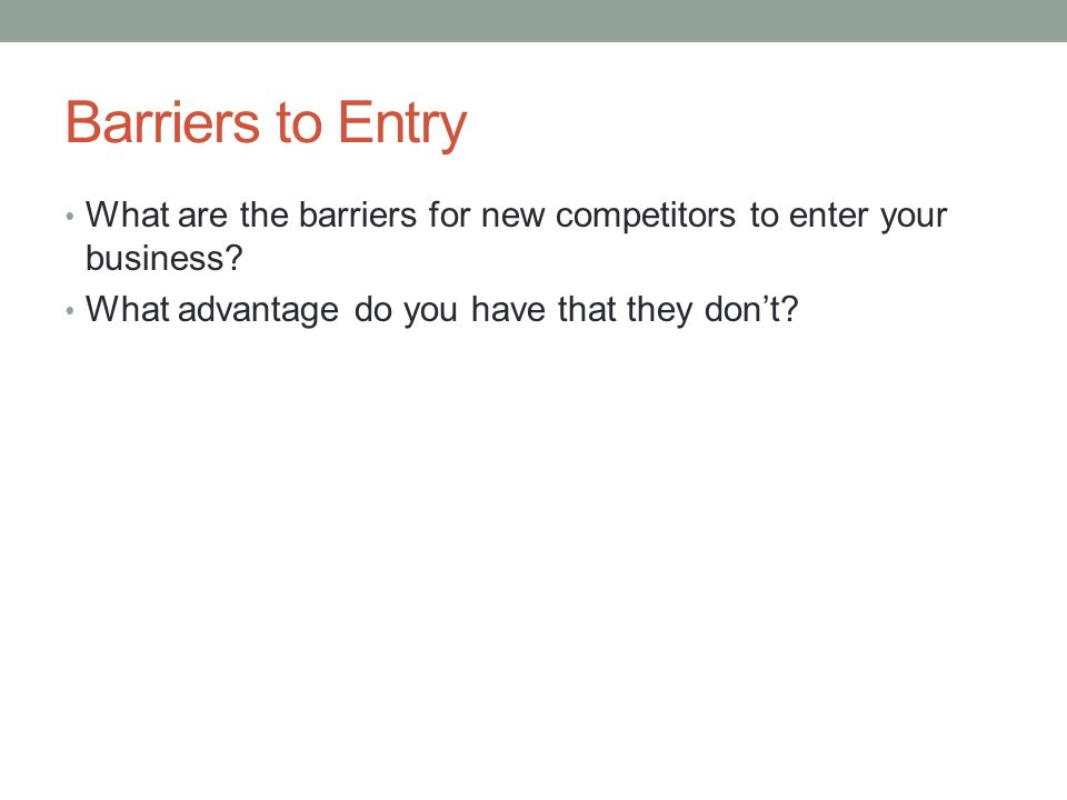 Barriers to Entry What are the barriers for new competitors to enter your business.