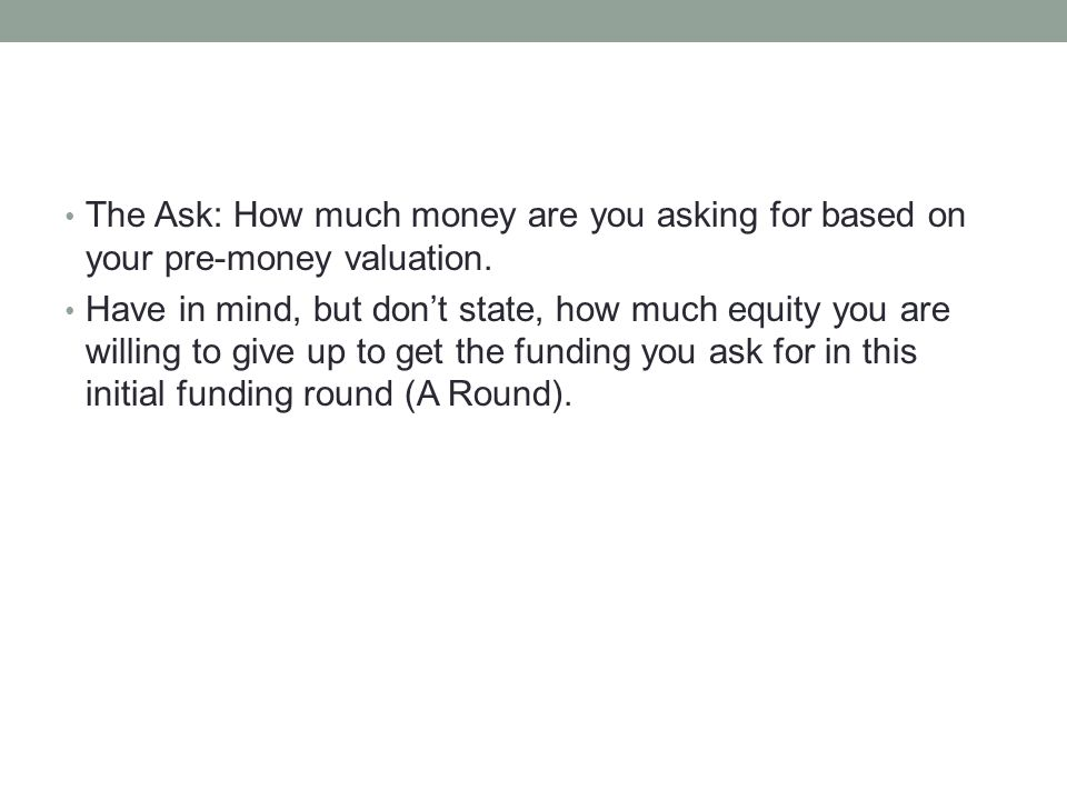 The Ask: How much money are you asking for based on your pre-money valuation.