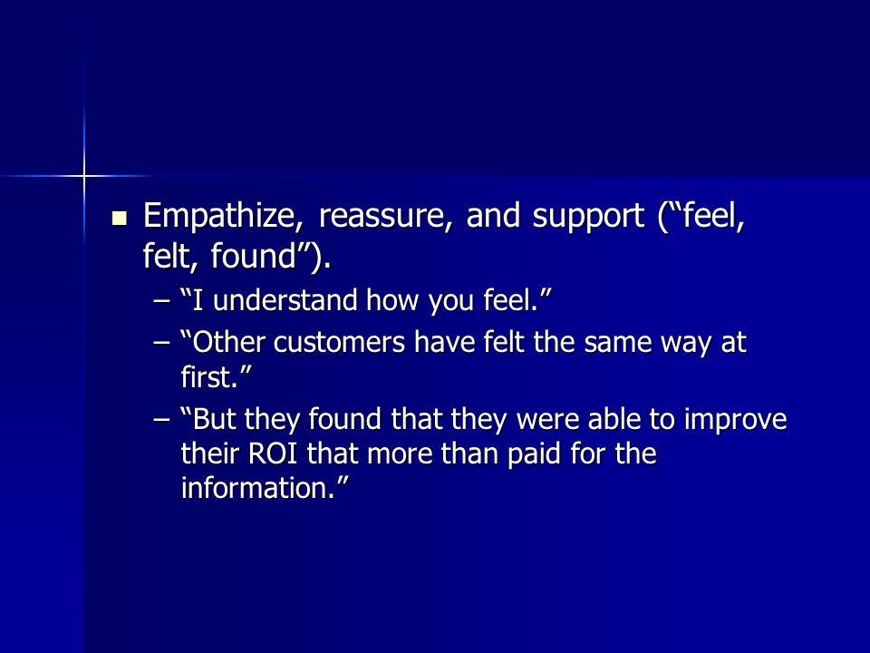 Empathize, reassure, and support ( feel, felt, found ).