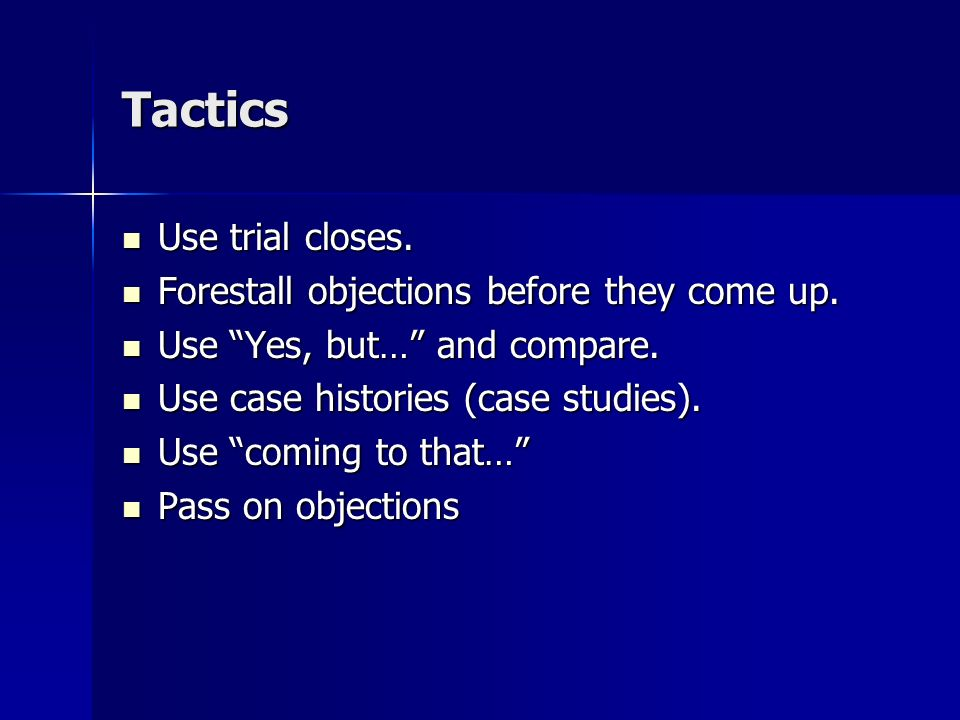 Tactics Use trial closes. Forestall objections before they come up.