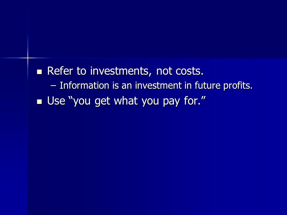 Refer to investments, not costs. Use you get what you pay for.