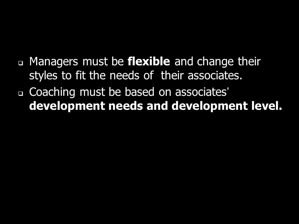 Managers must be flexible and change their styles to fit the needs of their associates.