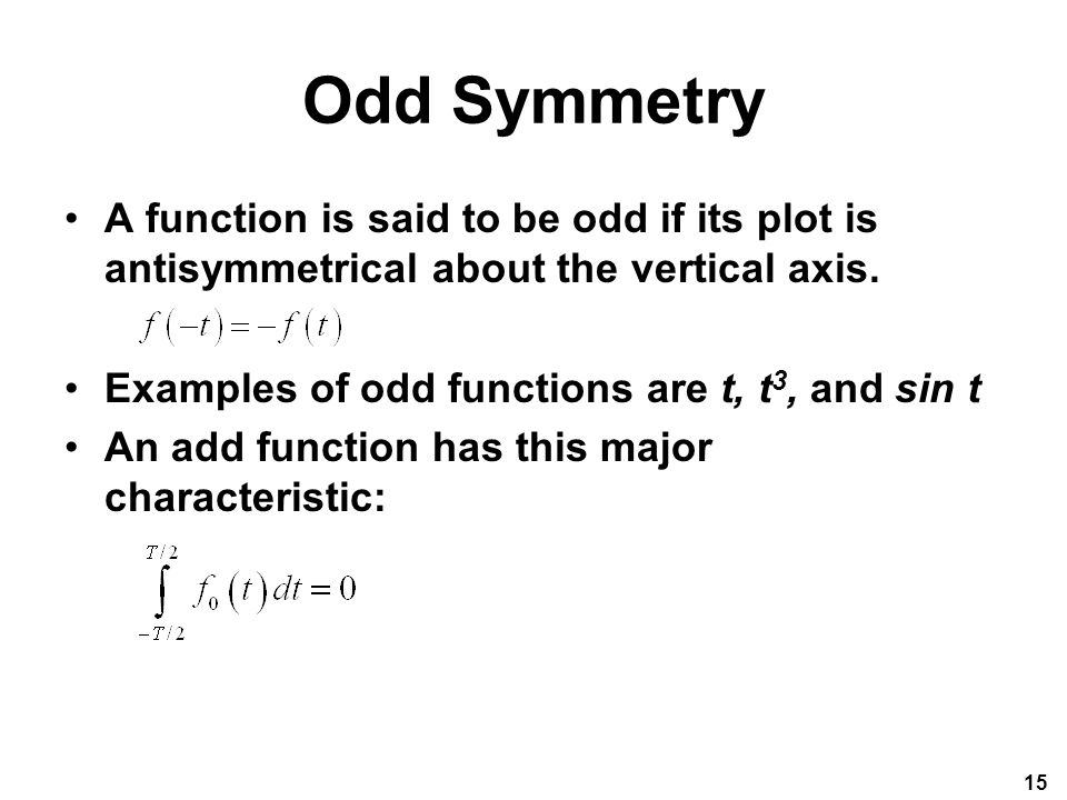 Odd Symmetry A function is said to be odd if its plot is antisymmetrical about the vertical axis. Examples of odd functions are t, t3, and sin t.