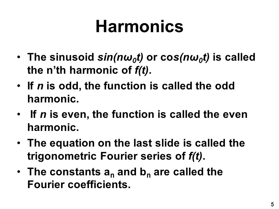 Harmonics The sinusoid sin(nω0t) or cos(nω0t) is called the n'th harmonic of f(t). If n is odd, the function is called the odd harmonic.