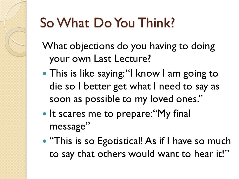 So What Do You Think What objections do you having to doing your own Last Lecture