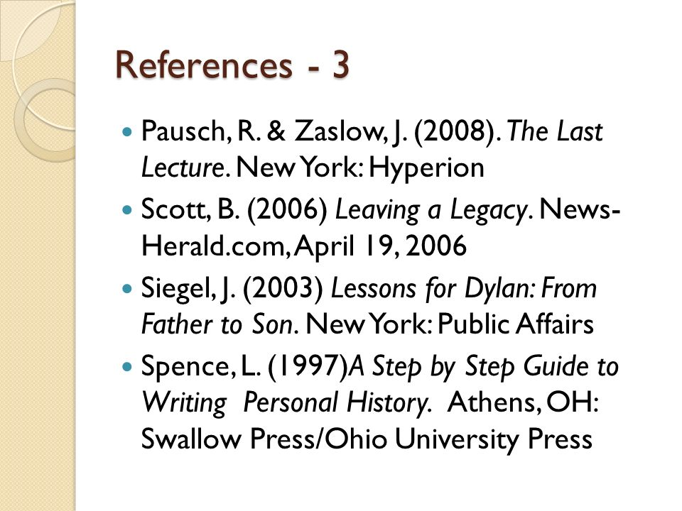 References - 3 Pausch, R. & Zaslow, J. (2008). The Last Lecture. New York: Hyperion.