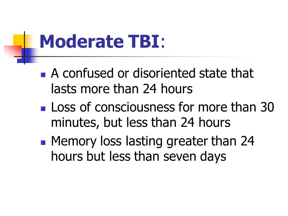 Moderate TBI: A confused or disoriented state that lasts more than 24 hours. Loss of consciousness for more than 30 minutes, but less than 24 hours.