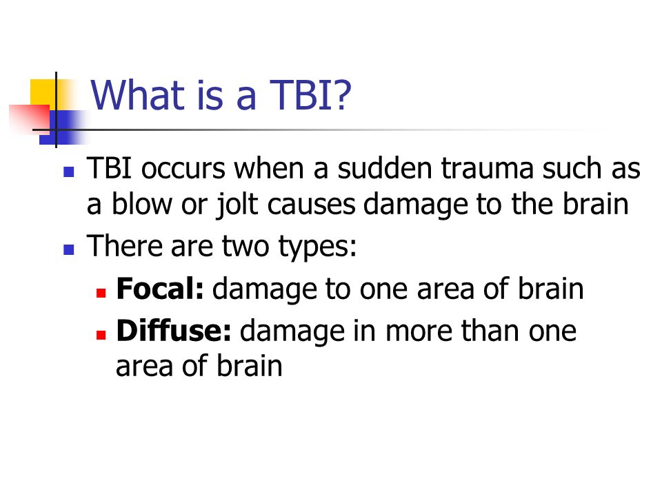 What is a TBI TBI occurs when a sudden trauma such as a blow or jolt causes damage to the brain. There are two types: