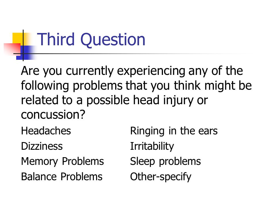 Third Question Are you currently experiencing any of the following problems that you think might be related to a possible head injury or concussion