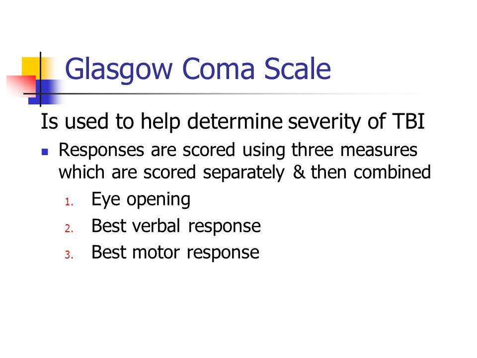 Glasgow Coma Scale Is used to help determine severity of TBI