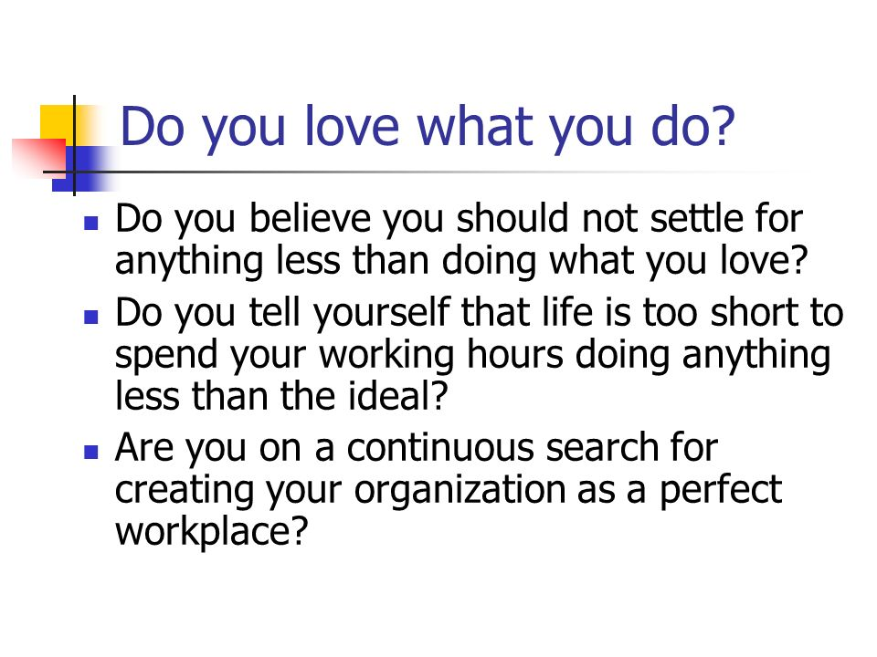 Do you love what you do Do you believe you should not settle for anything less than doing what you love