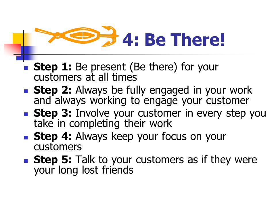 4: Be There! Step 1: Be present (Be there) for your customers at all times.