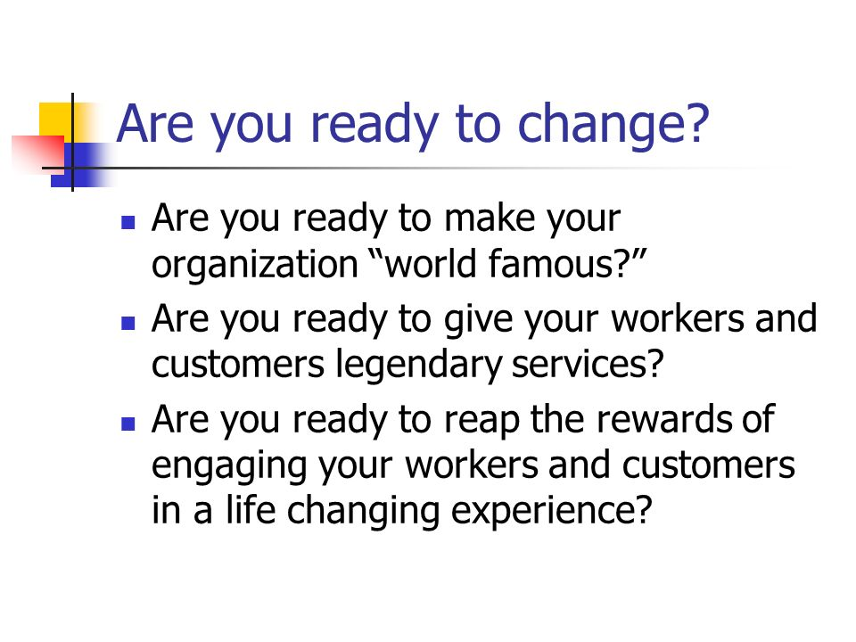 Are you ready to change Are you ready to make your organization world famous