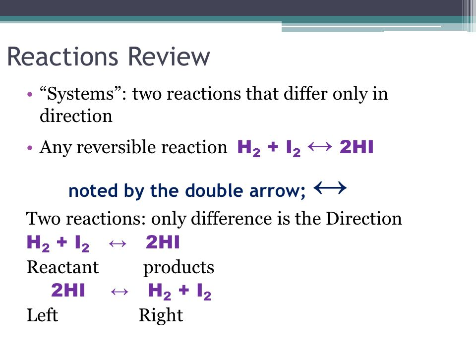 Reactions Review Systems : two reactions that differ only in direction. Any reversible reaction H2 + I2 ↔ 2HI.