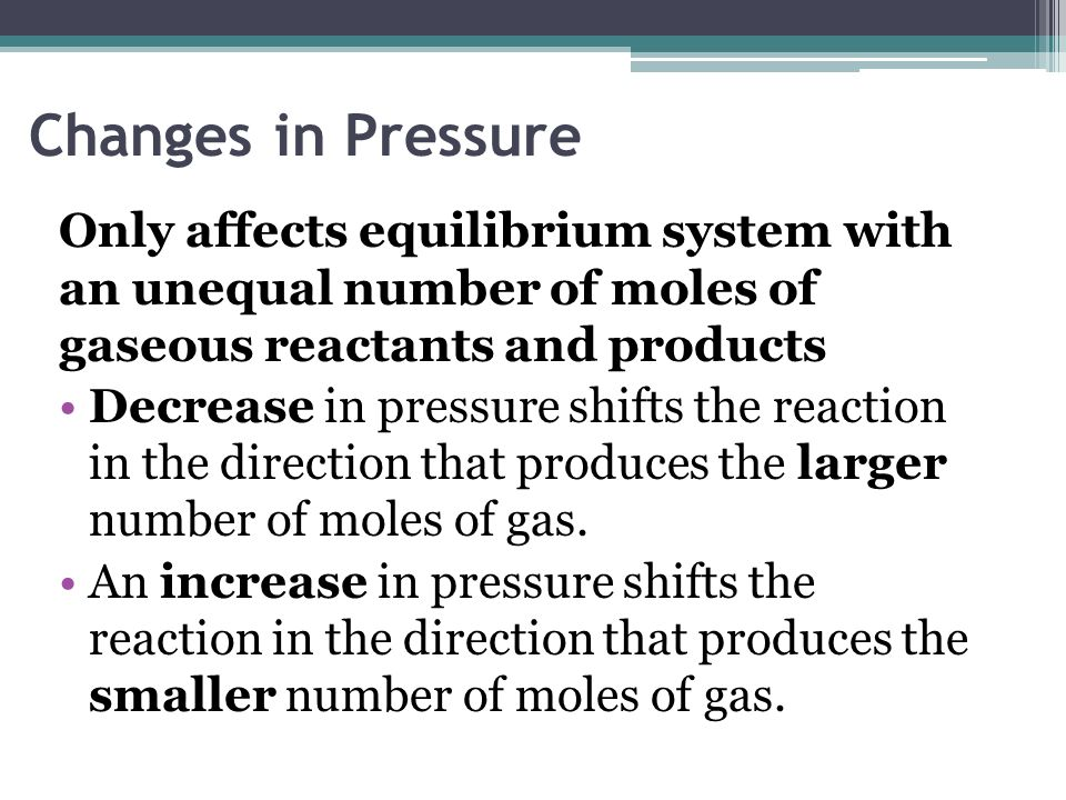 Changes in Pressure Only affects equilibrium system with an unequal number of moles of gaseous reactants and products.