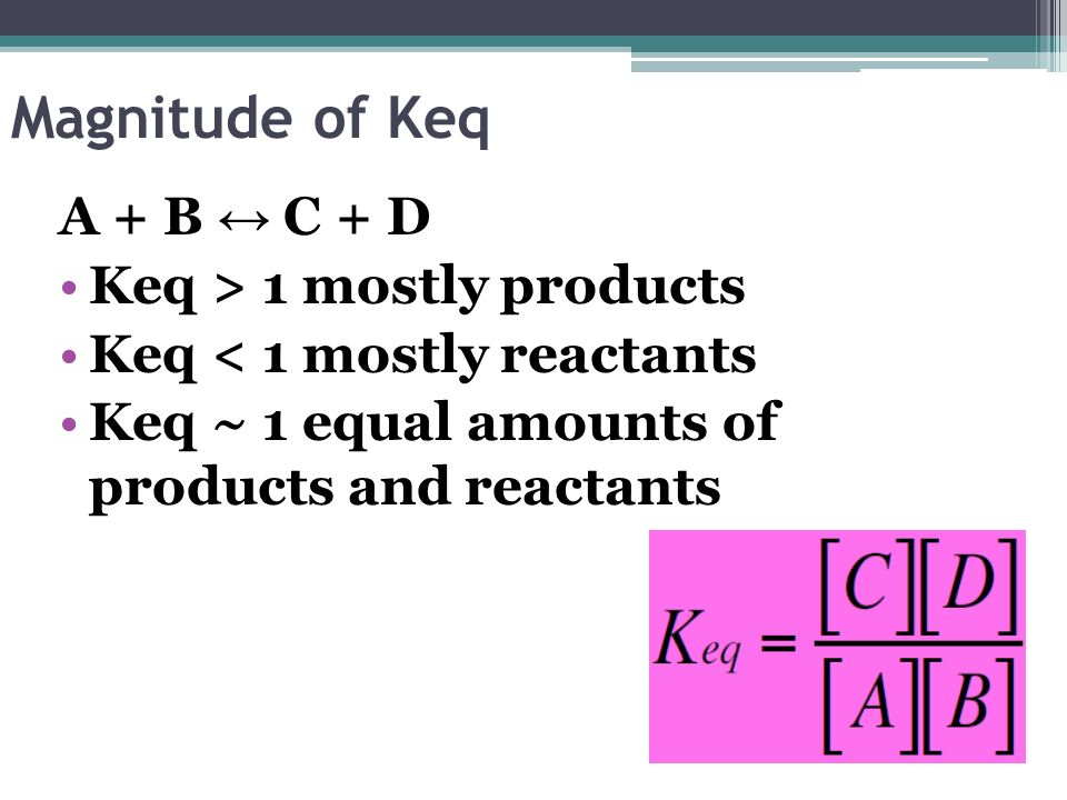 Magnitude of Keq A + B ↔ C + D Keq > 1 mostly products