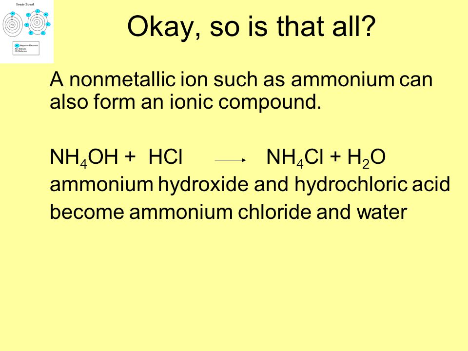 Okay, so is that all A nonmetallic ion such as ammonium can also form an ionic compound. NH4OH + HCl NH4Cl + H2O.