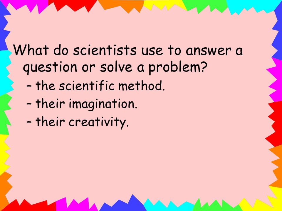 What do scientists use to answer a question or solve a problem
